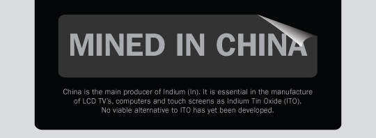 China is the main producer of Indium (In). It is essential in the manufacture of LCD TV's, computers and touch screens as indium tin oxide (ITO). No viable alternative to ITO has yet been developed.